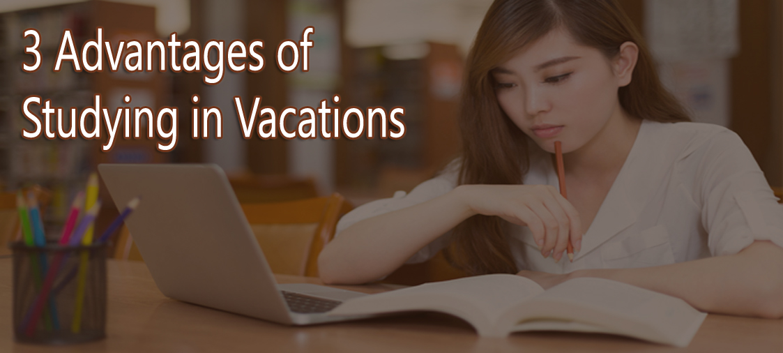 3 Advantages of Studying in Vacations
