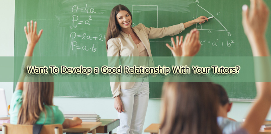 Want To Develop a Good Relationship With Your Tutors? Learn How